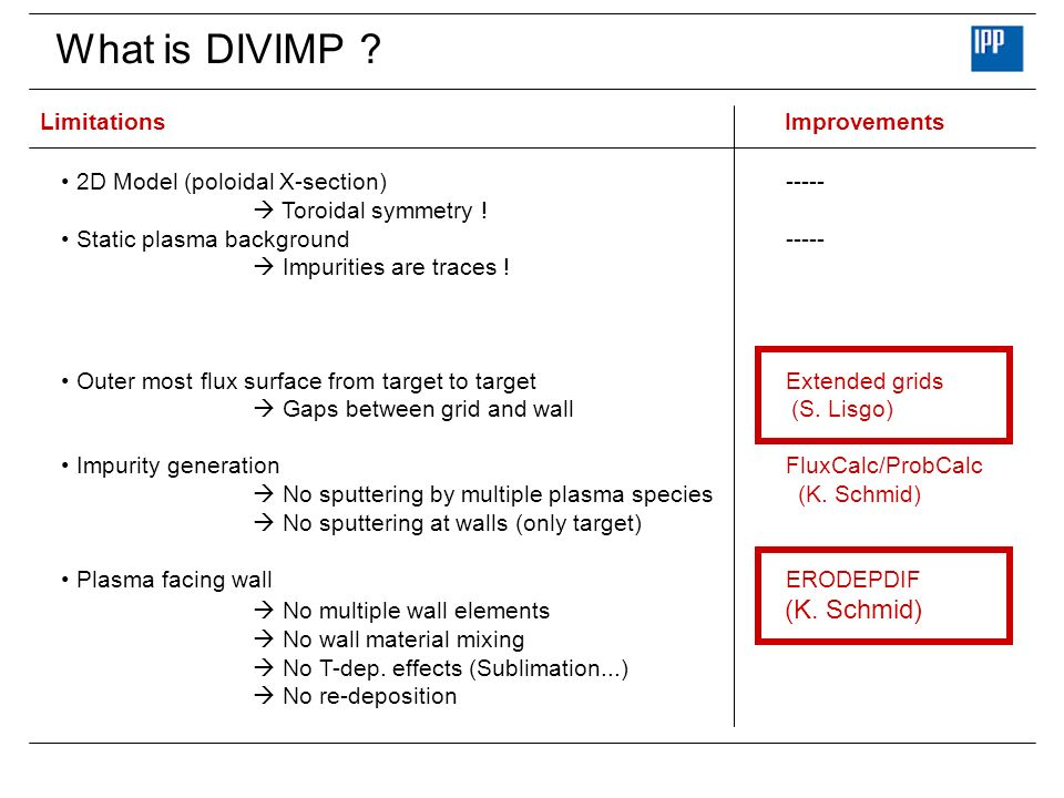 What is DIVIMP ? LimitationsImprovements 2D Model (poloidal X-section) ----- Toroidal symmetry ! Static plasma background----- Impurities are traces !
