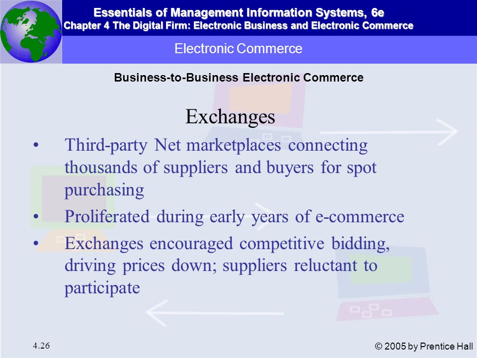 Essentials of Management Information Systems, 6e Chapter 4 The Digital Firm: Electronic Business and Electronic Commerce 4.27 © 2005 by Prentice Hall Digital credit card payment systems: Secure credit card payment over Web Digital wallet: Stores credit card and owner identification, shipping information, to facilitate payment process Accumulated balance digital payment systems: Accumulates micropayment purchases as debit balance paid periodically on credit card or telephone bills Electronic Commerce Electronic Commerce Payment Systems