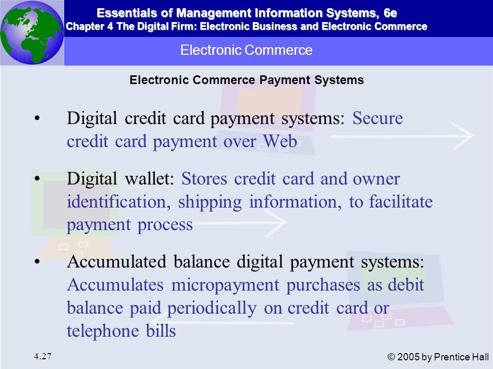 Essentials of Management Information Systems, 6e Chapter 4 The Digital Firm: Electronic Business and Electronic Commerce 4.28 © 2005 by Prentice Hall Stored value payment system: Enables consumers to make instant payments based on value stored in digital account Digital cash: Digital currency that can be used for micropayments or larger purchases Peer-to-Peer payment systems: Enables payments to vendors not set up for credit-card payments Electronic Commerce Electronic Commerce Payment Systems