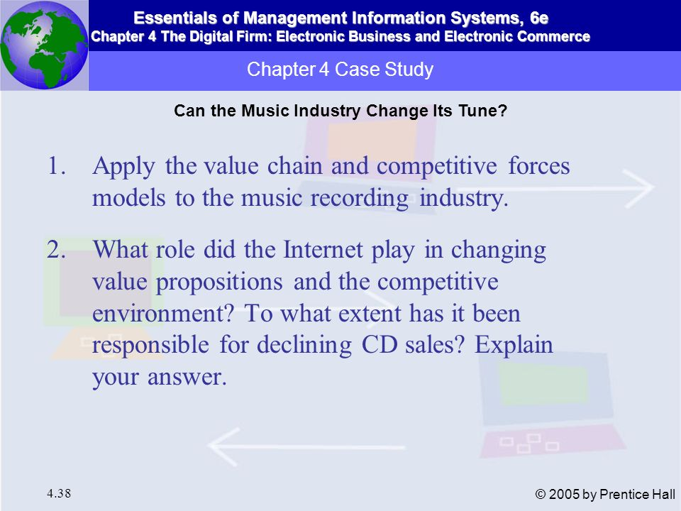 Essentials of Management Information Systems, 6e Chapter 4 The Digital Firm: Electronic Business and Electronic Commerce 4.39 © 2005 by Prentice Hall 3.Analyze the response of the music recording industry to these changes.