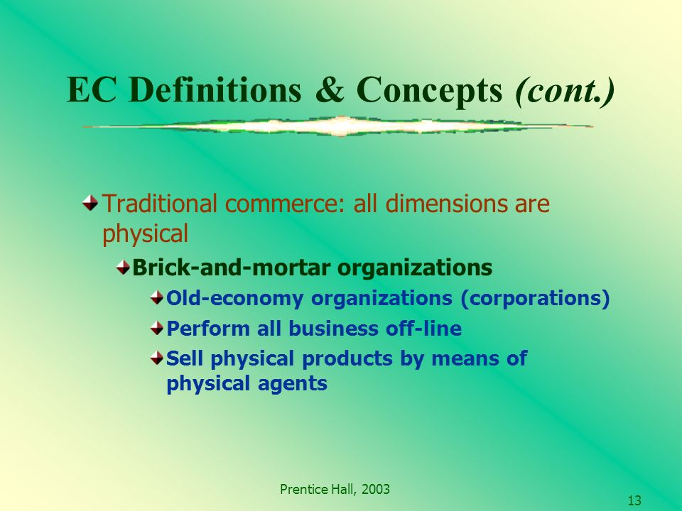 Prentice Hall, EC Definitions & Concepts (cont.) Traditional commerce: all dimensions are physical Brick-and-mortar organizations Old-economy organizations (corporations) Perform all business off-line Sell physical products by means of physical agents