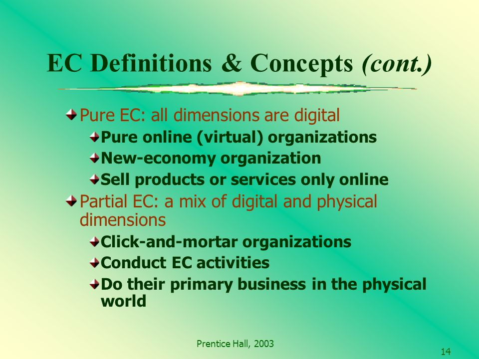 Prentice Hall, EC Definitions & Concepts (cont.) Pure EC: all dimensions are digital Pure online (virtual) organizations New-economy organization Sell products or services only online Partial EC: a mix of digital and physical dimensions Click-and-mortar organizations Conduct EC activities Do their primary business in the physical world