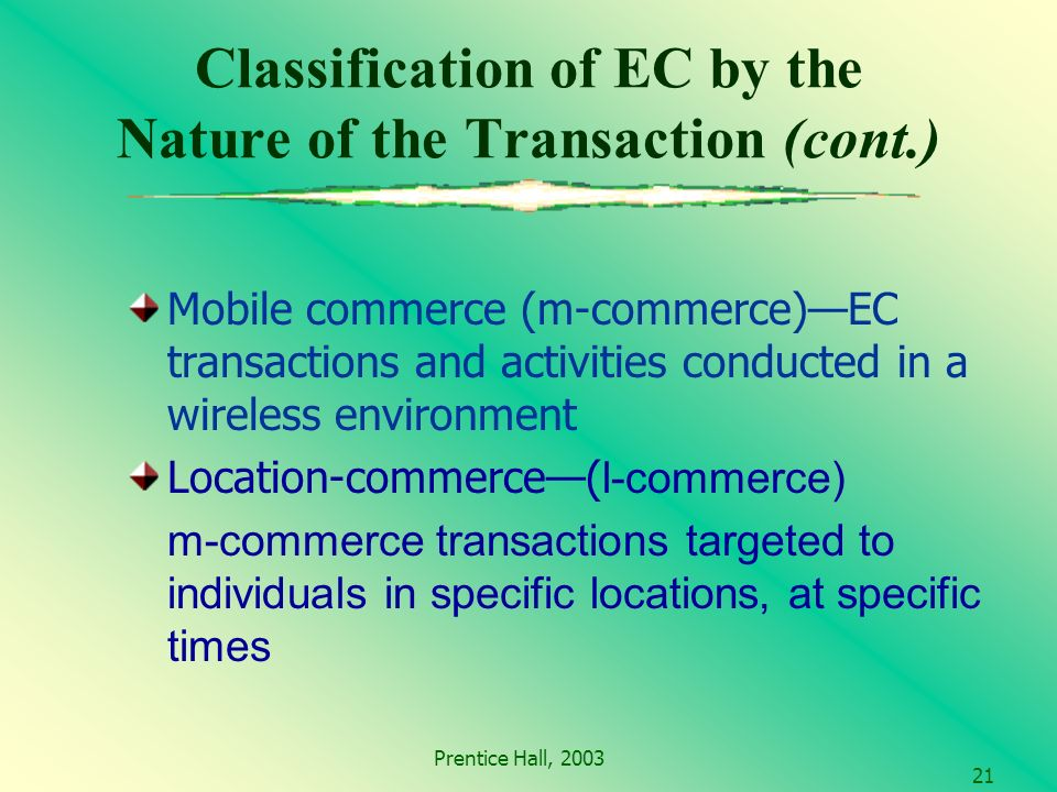 Prentice Hall, Classification of EC by the Nature of the Transaction (cont.) Mobile commerce (m-commerce)EC transactions and activities conducted in a wireless environment Location-commerce( l-commerce) m-commerce transactions targeted to individuals in specific locations, at specific times