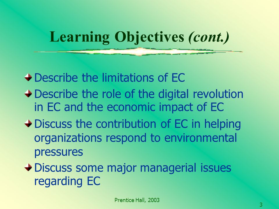Prentice Hall, Learning Objectives (cont.) Describe the limitations of EC Describe the role of the digital revolution in EC and the economic impact of EC Discuss the contribution of EC in helping organizations respond to environmental pressures Discuss some major managerial issues regarding EC