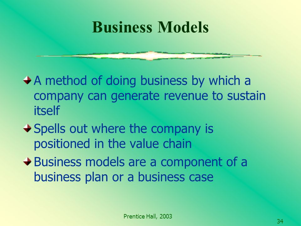 Prentice Hall, A method of doing business by which a company can generate revenue to sustain itself Spells out where the company is positioned in the value chain Business models are a component of a business plan or a business case Business Models