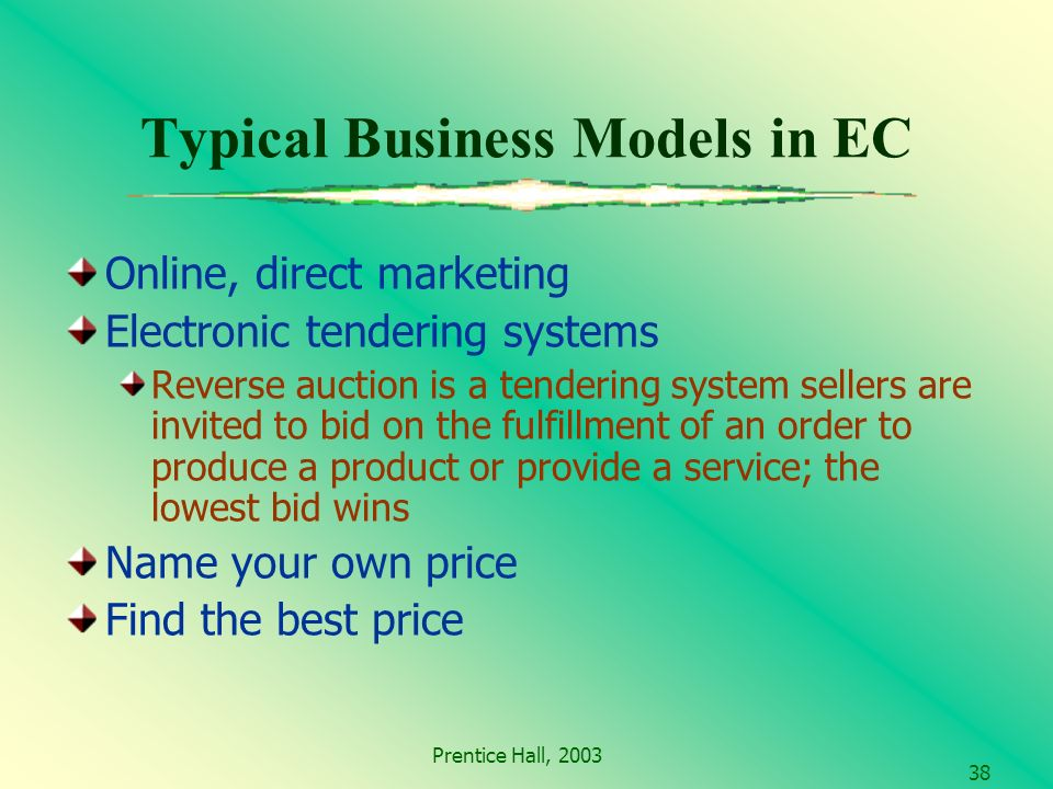 Prentice Hall, Typical Business Models in EC Online, direct marketing Electronic tendering systems Reverse auction is a tendering system sellers are invited to bid on the fulfillment of an order to produce a product or provide a service; the lowest bid wins Name your own price Find the best price