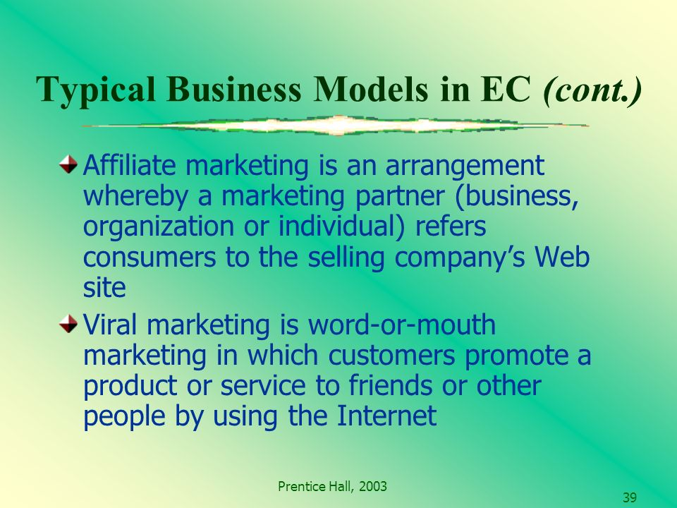 Prentice Hall, Typical Business Models in EC (cont.) Affiliate marketing is an arrangement whereby a marketing partner (business, organization or individual) refers consumers to the selling companys Web site Viral marketing is word-or-mouth marketing in which customers promote a product or service to friends or other people by using the Internet