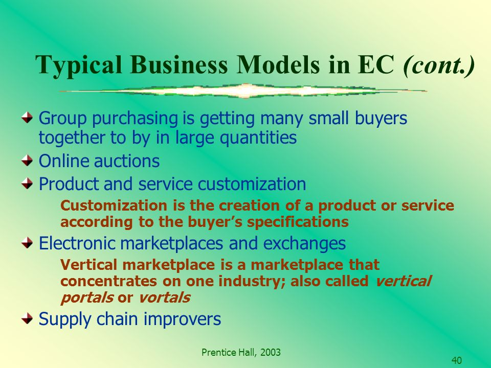 Prentice Hall, Typical Business Models in EC (cont.) Group purchasing is getting many small buyers together to by in large quantities Online auctions Product and service customization Customization is the creation of a product or service according to the buyers specifications Electronic marketplaces and exchanges Vertical marketplace is a marketplace that concentrates on one industry; also called vertical portals or vortals Supply chain improvers