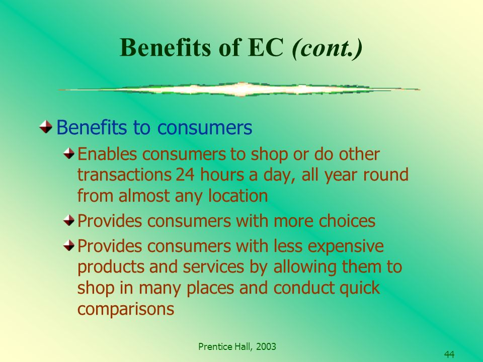 Prentice Hall, Benefits of EC (cont.) Benefits to consumers Enables consumers to shop or do other transactions 24 hours a day, all year round from almost any location Provides consumers with more choices Provides consumers with less expensive products and services by allowing them to shop in many places and conduct quick comparisons
