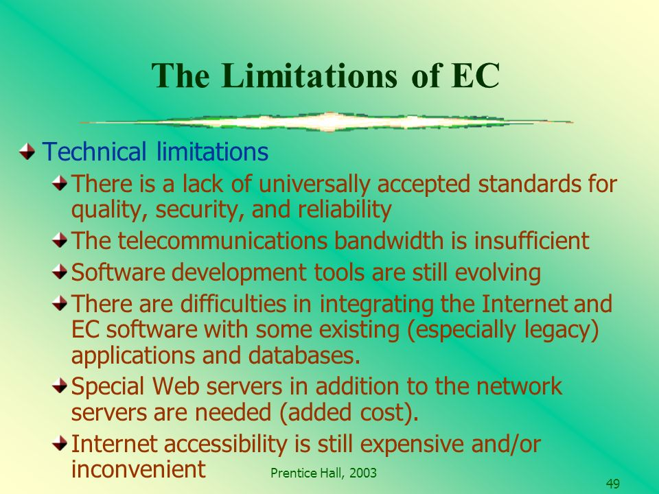 Prentice Hall, The Limitations of EC Technical limitations There is a lack of universally accepted standards for quality, security, and reliability The telecommunications bandwidth is insufficient Software development tools are still evolving There are difficulties in integrating the Internet and EC software with some existing (especially legacy) applications and databases.
