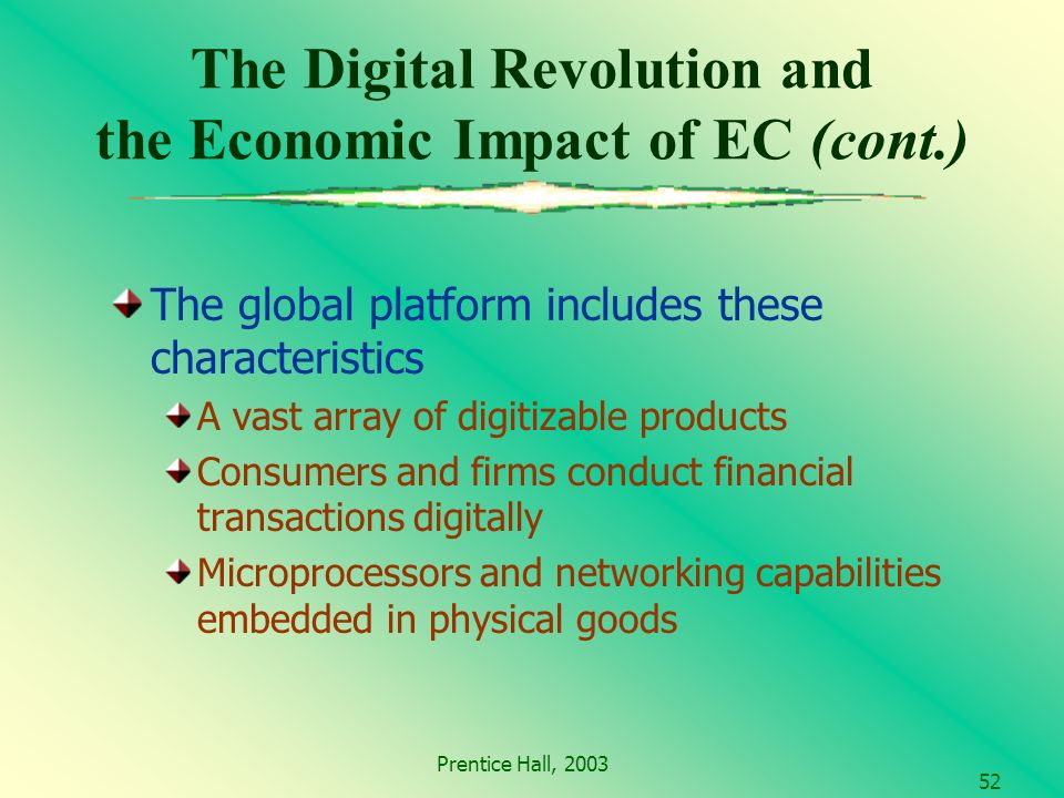 Prentice Hall, The Digital Revolution and the Economic Impact of EC (cont.) The global platform includes these characteristics A vast array of digitizable products Consumers and firms conduct financial transactions digitally Microprocessors and networking capabilities embedded in physical goods