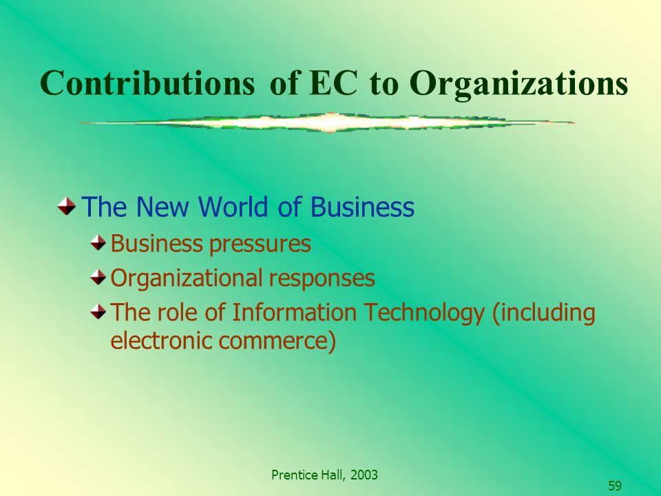 Prentice Hall, Contributions of EC to Organizations The New World of Business Business pressures Organizational responses The role of Information Technology (including electronic commerce)