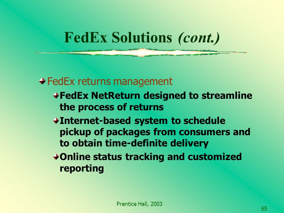 Prentice Hall, FedEx Solutions (cont.) FedEx returns management FedEx NetReturn designed to streamline the process of returns Internet-based system to schedule pickup of packages from consumers and to obtain time-definite delivery Online status tracking and customized reporting