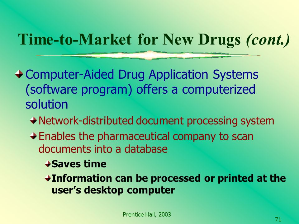 Prentice Hall, Time-to-Market for New Drugs (cont.) Computer-Aided Drug Application Systems (software program) offers a computerized solution Network-distributed document processing system Enables the pharmaceutical company to scan documents into a database Saves time Information can be processed or printed at the users desktop computer