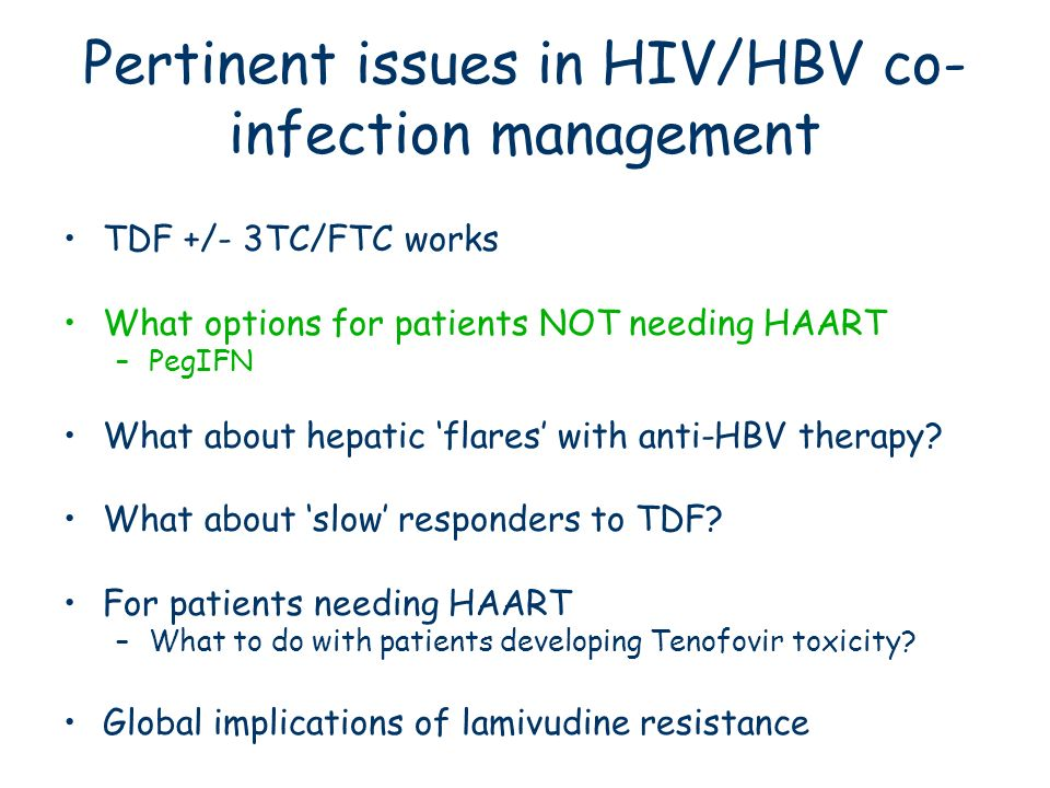 Pertinent issues in HIV/HBV co- infection management TDF +/- 3TC/FTC works What options for patients NOT needing HAART –PegIFN What about hepatic flar