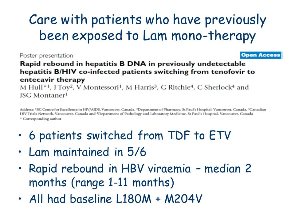 Care with patients who have previously been exposed to Lam mono-therapy 6 patients switched from TDF to ETV Lam maintained in 5/6 Rapid rebound in HBV
