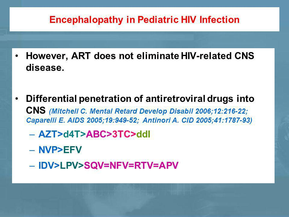 Encephalopathy in Pediatric HIV Infection However, ART does not eliminate HIV-related CNS disease.