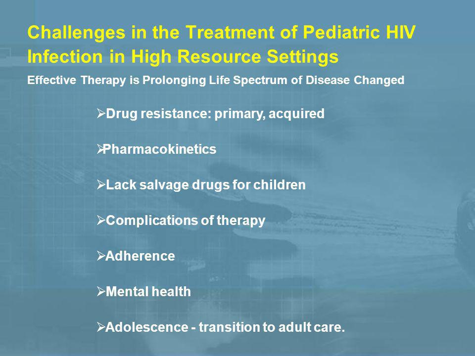 Challenges in the Treatment of Pediatric HIV Infection in High Resource Settings Drug resistance: primary, acquired Pharmacokinetics Lack salvage drugs for children Complications of therapy Adherence Mental health Adolescence - transition to adult care.