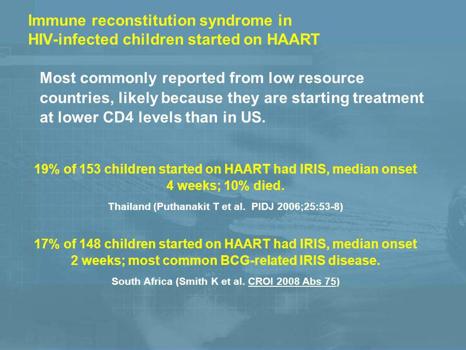 Immune reconstitution syndrome in HIV-infected children started on HAART Most commonly reported from low resource countries, likely because they are starting treatment at lower CD4 levels than in US.