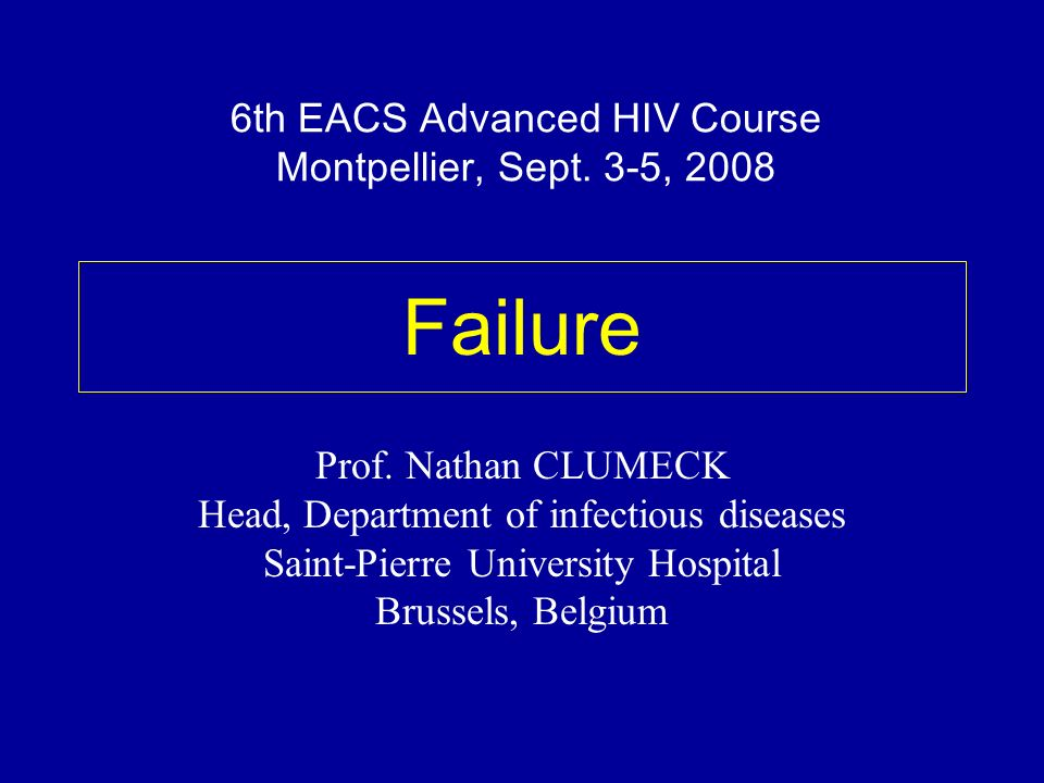 Failure Prof. Nathan CLUMECK Head, Department of infectious diseases Saint-Pierre University Hospital Brussels, Belgium 6th EACS Advanced HIV Course M