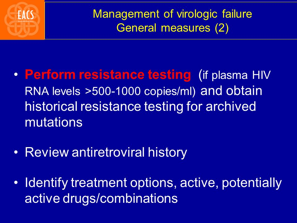 Perform resistance testing ( if plasma HIV RNA levels >500-1000 copies/ml) and obtain historical resistance testing for archived mutations Review anti