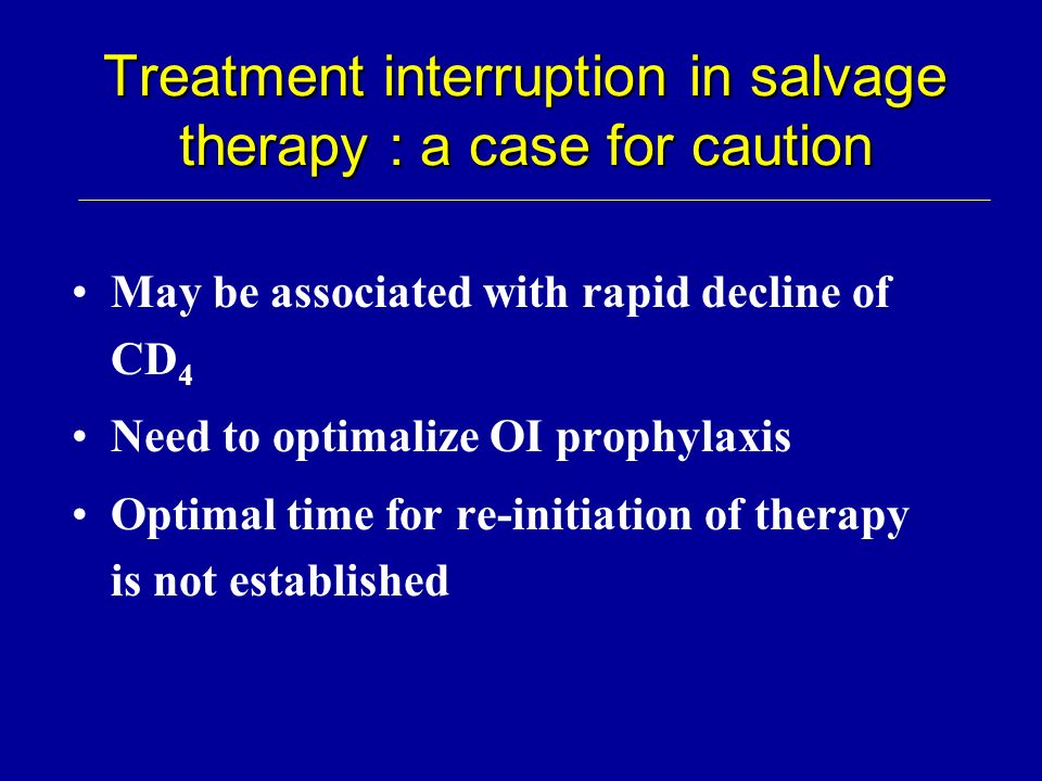 Treatment interruption in salvage therapy : a case for caution May be associated with rapid decline of CD 4 Need to optimalize OI prophylaxis Optimal