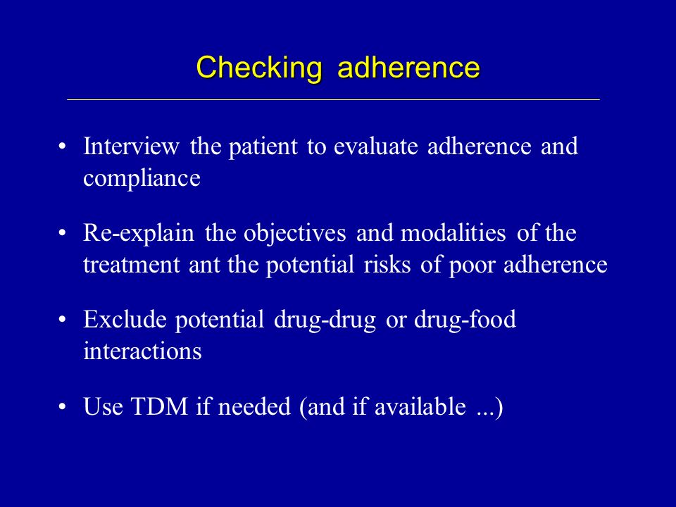 Checking adherence Interview the patient to evaluate adherence and compliance Re-explain the objectives and modalities of the treatment ant the potent