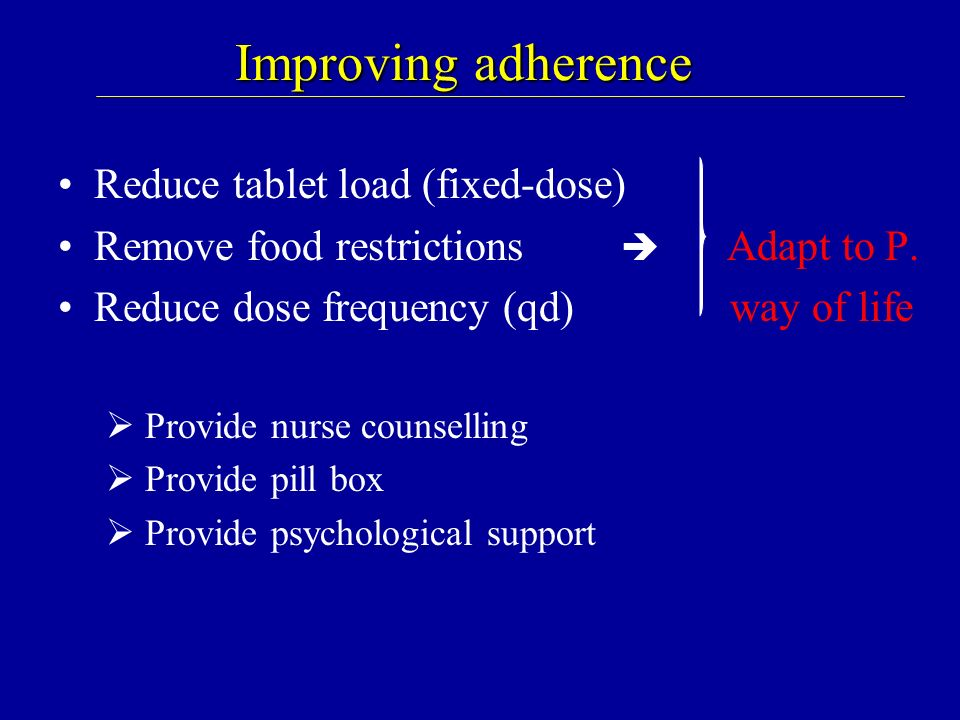 Improving adherence Reduce tablet load (fixed-dose) Remove food restrictions Adapt to P. Reduce dose frequency (qd) way of life Provide nurse counsell
