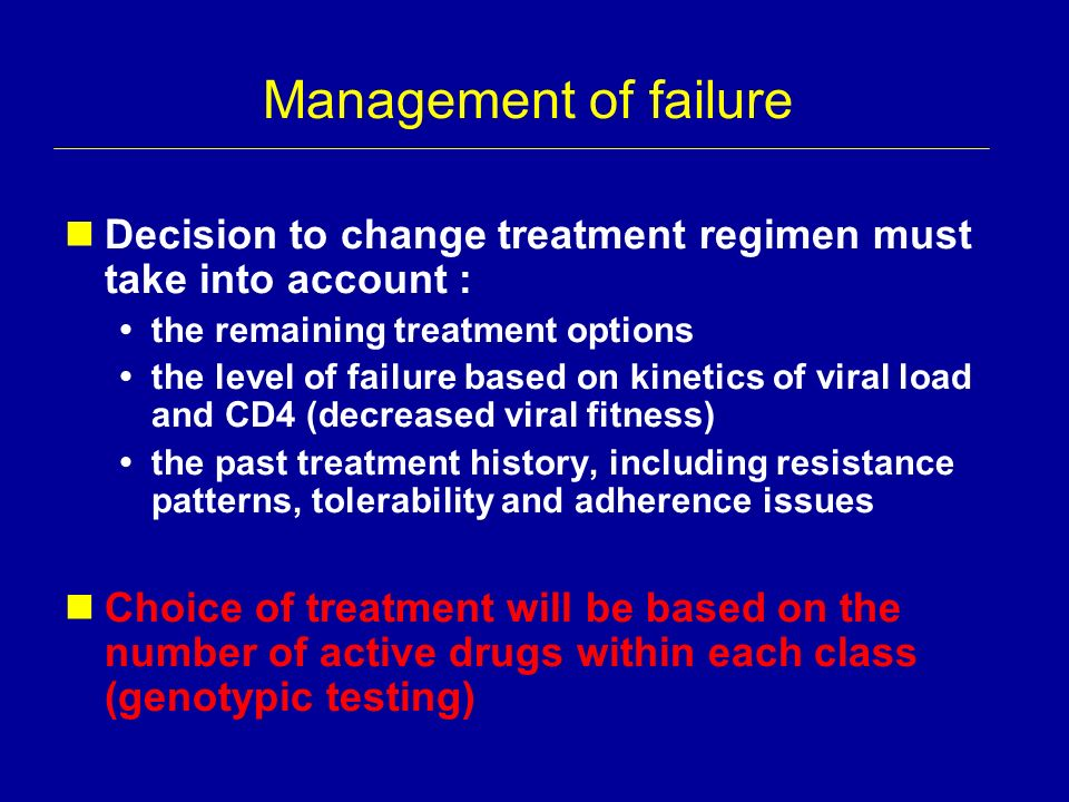 Management of failure Decision to change treatment regimen must take into account : the remaining treatment options the level of failure based on kine