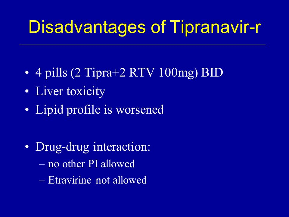 Disadvantages of Tipranavir-r 4 pills (2 Tipra+2 RTV 100mg) BID Liver toxicity Lipid profile is worsened Drug-drug interaction: –no other PI allowed –