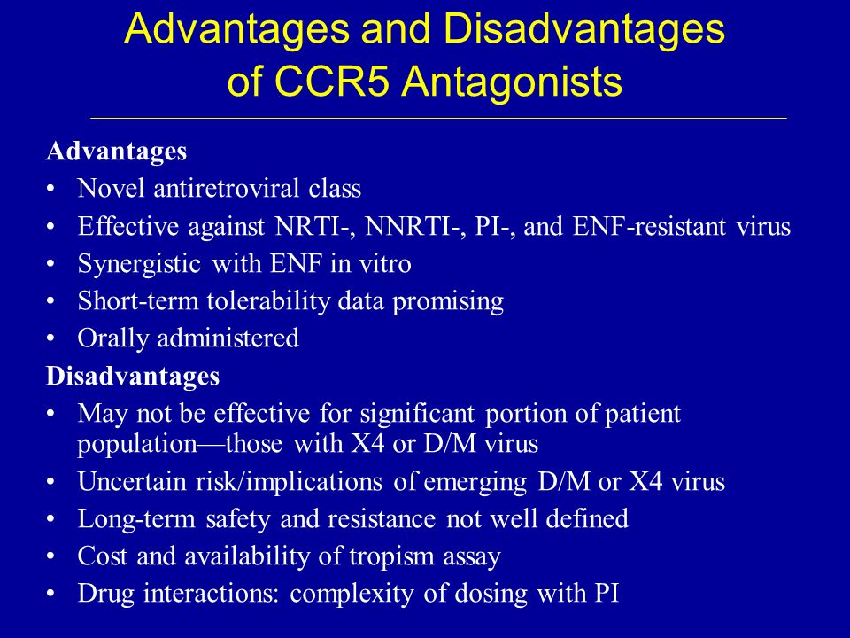 Advantages and Disadvantages of CCR5 Antagonists Advantages Novel antiretroviral class Effective against NRTI-, NNRTI-, PI-, and ENF-resistant virus S