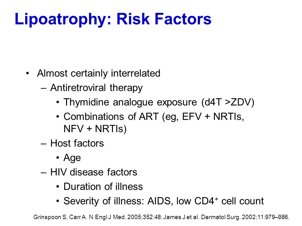 Lipoatrophy: Risk Factors Almost certainly interrelated –Antiretroviral therapy Thymidine analogue exposure (d4T >ZDV) Combinations of ART (eg, EFV +