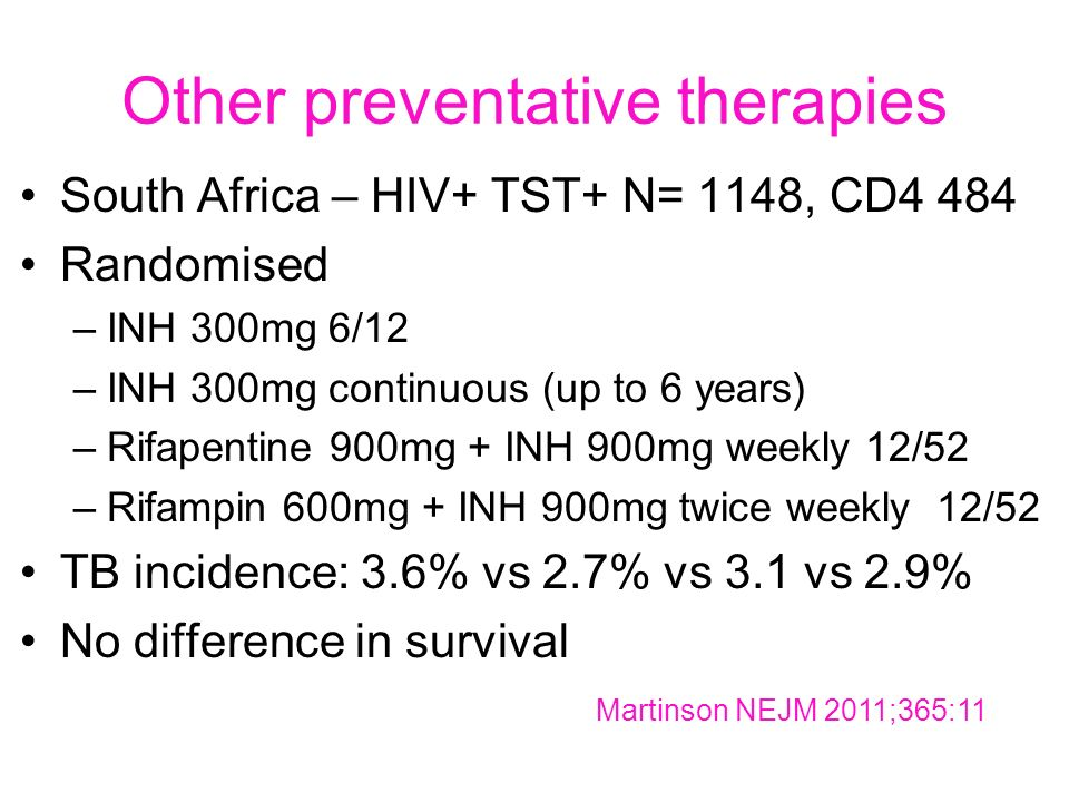 Other preventative therapies South Africa – HIV+ TST+ N= 1148, CD4 484 Randomised –INH 300mg 6/12 –INH 300mg continuous (up to 6 years) –Rifapentine 900mg + INH 900mg weekly 12/52 –Rifampin 600mg + INH 900mg twice weekly 12/52 TB incidence: 3.6% vs 2.7% vs 3.1 vs 2.9% No difference in survival Martinson NEJM 2011;365:11