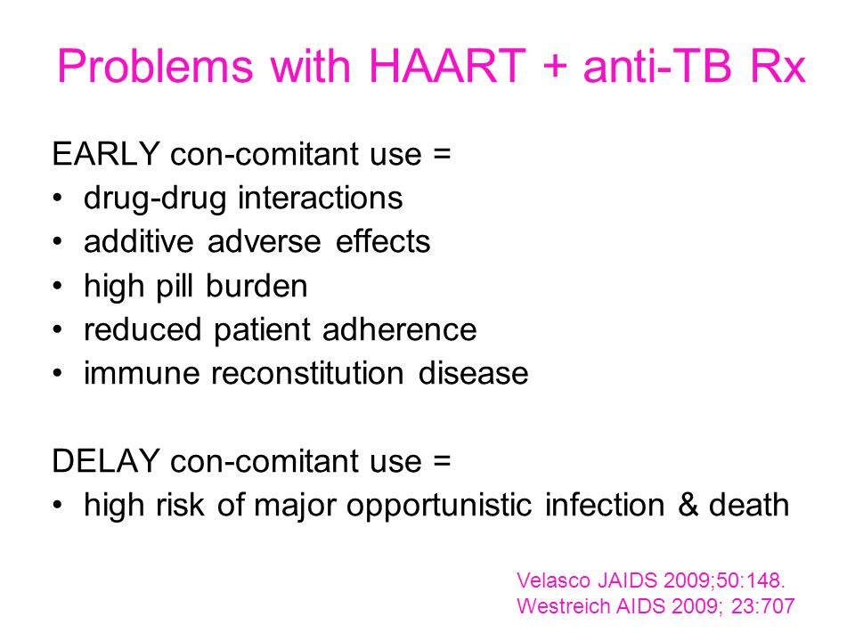 Problems with HAART + anti-TB Rx EARLY con-comitant use = drug-drug interactions additive adverse effects high pill burden reduced patient adherence i