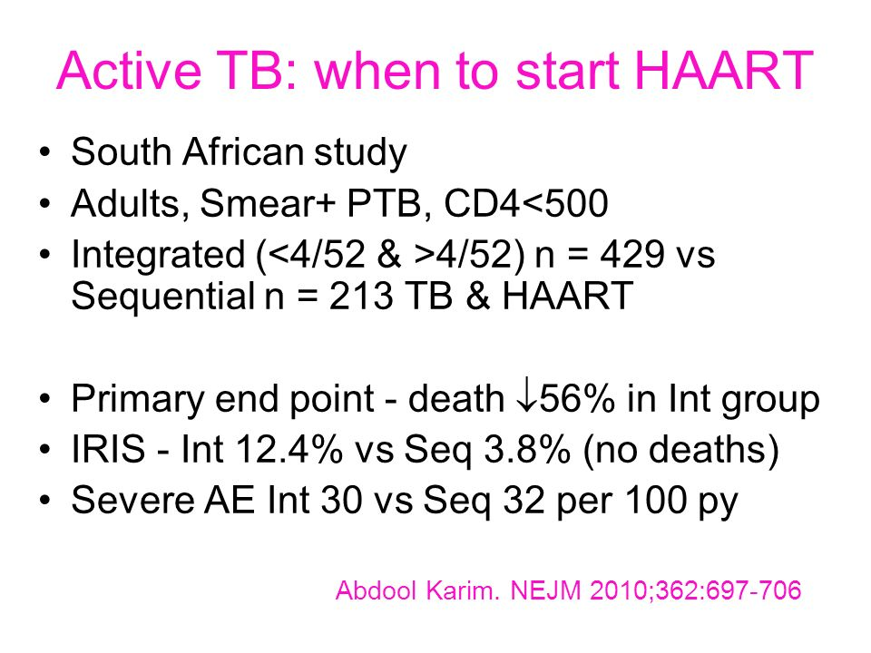 Active TB: when to start HAART South African study Adults, Smear+ PTB, CD4<500 Integrated ( 4/52) n = 429 vs Sequential n = 213 TB & HAART Primary end