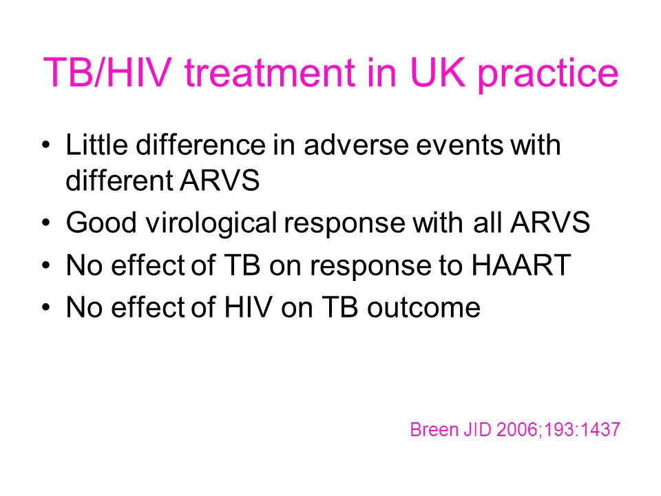 TB/HIV treatment in UK practice Little difference in adverse events with different ARVS Good virological response with all ARVS No effect of TB on response to HAART No effect of HIV on TB outcome Breen JID 2006;193:1437