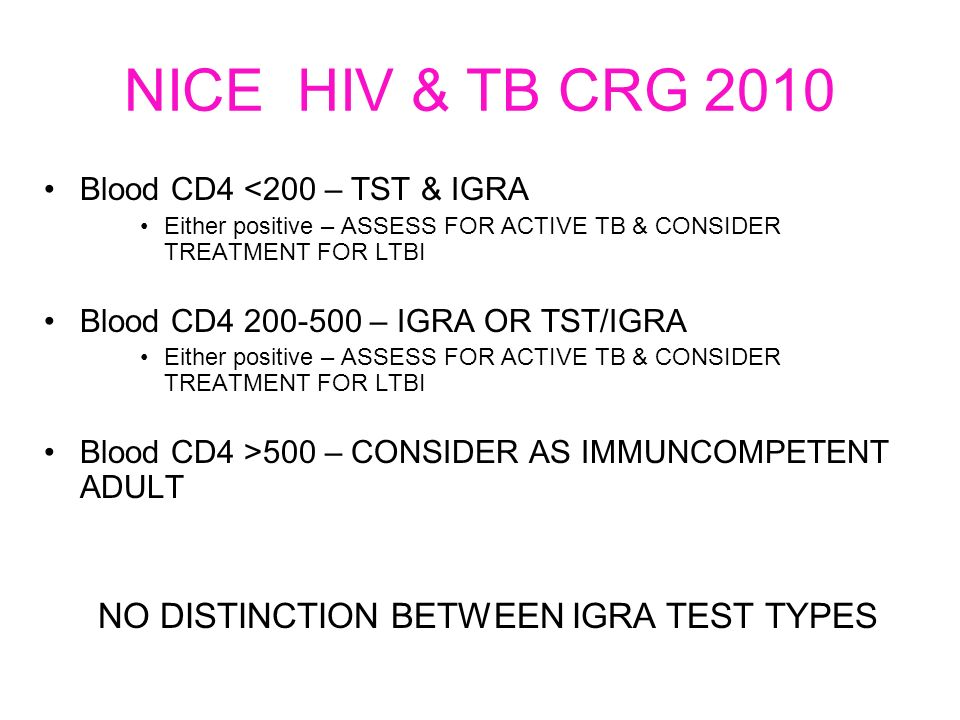 NICE HIV & TB CRG 2010 Blood CD4 <200 – TST & IGRA Either positive – ASSESS FOR ACTIVE TB & CONSIDER TREATMENT FOR LTBI Blood CD4 200-500 – IGRA OR TST/IGRA Either positive – ASSESS FOR ACTIVE TB & CONSIDER TREATMENT FOR LTBI Blood CD4 >500 – CONSIDER AS IMMUNCOMPETENT ADULT NO DISTINCTION BETWEEN IGRA TEST TYPES