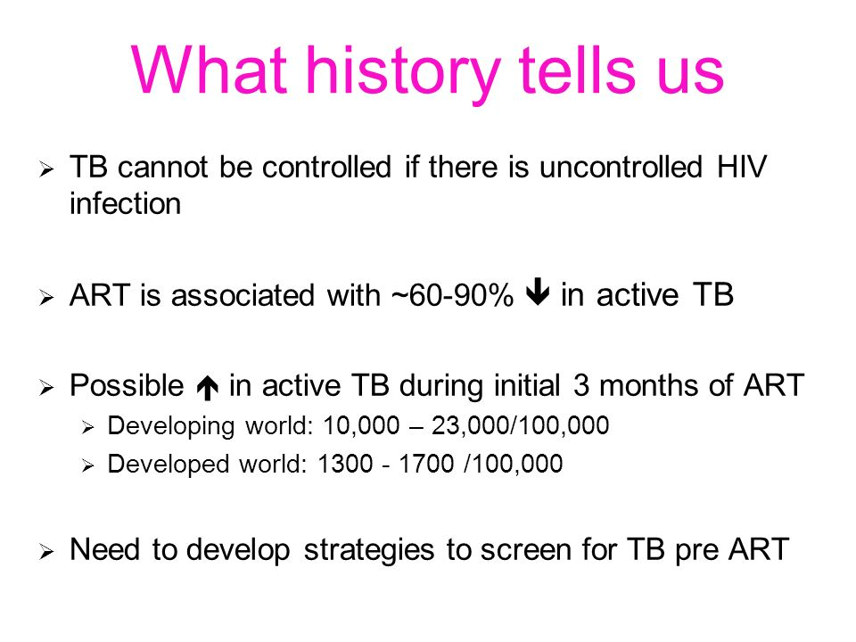 What history tells us TB cannot be controlled if there is uncontrolled HIV infection ART is associated with ~60-90% in active TB Possible in active TB during initial 3 months of ART Developing world: 10,000 – 23,000/100,000 Developed world: 1300 - 1700 /100,000 Need to develop strategies to screen for TB pre ART