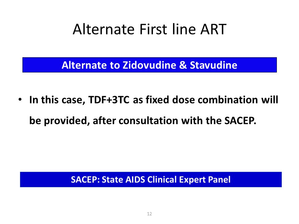 In this case, TDF+3TC as fixed dose combination will be provided, after consultation with the SACEP. Alternate to Zidovudine & Stavudine Alternate Fir