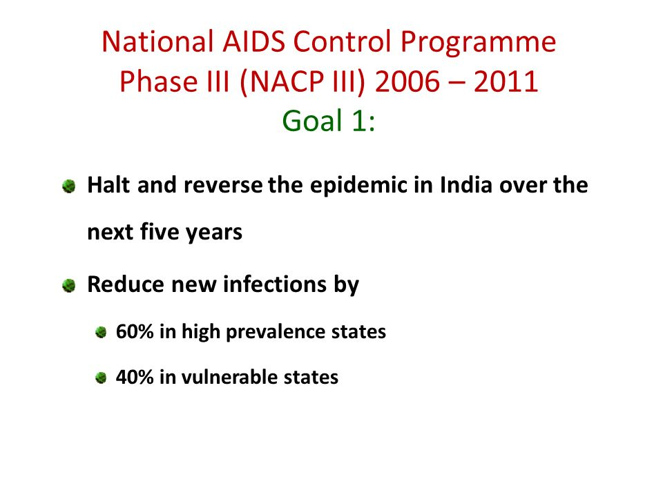 National AIDS Control Programme Phase III (NACP III) 2006 – 2011 Goal 1: Halt and reverse the epidemic in India over the next five years Reduce new in