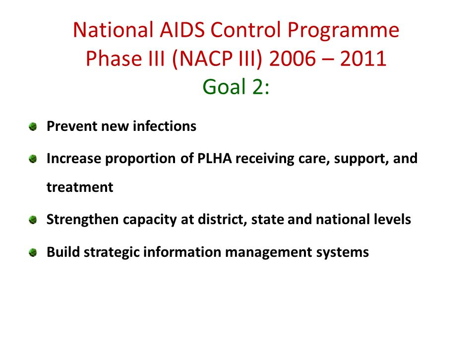 Prevent new infections Increase proportion of PLHA receiving care, support, and treatment Strengthen capacity at district, state and national levels Build strategic information management systems National AIDS Control Programme Phase III (NACP III) 2006 – 2011 Goal 2: