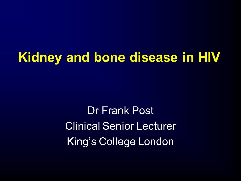 Kidney and bone disease in HIV Dr Frank Post Clinical Senior Lecturer Kings College London
