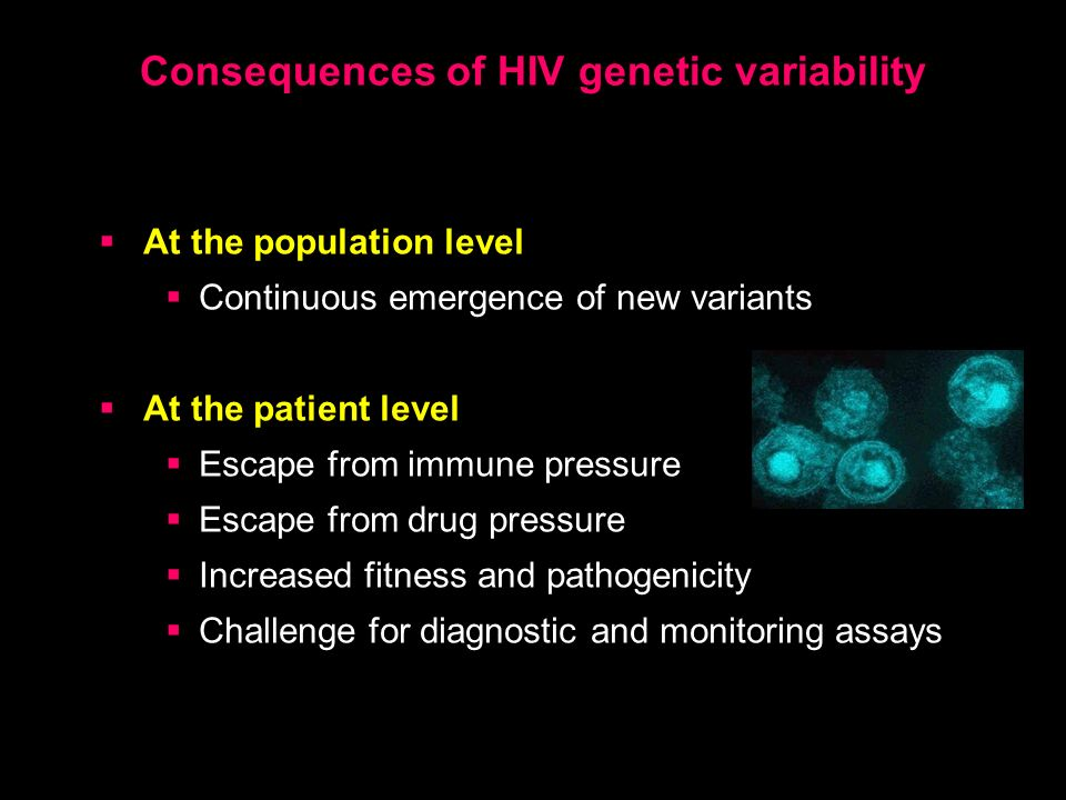 Consequences of HIV genetic variability At the population level Continuous emergence of new variants At the patient level Escape from immune pressure