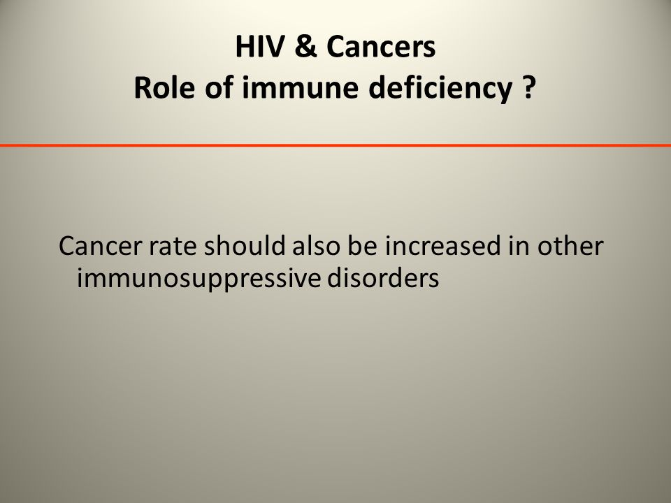 HIV & Cancers Role of immune deficiency ? Cancer rate should also be increased in other immunosuppressive disorders
