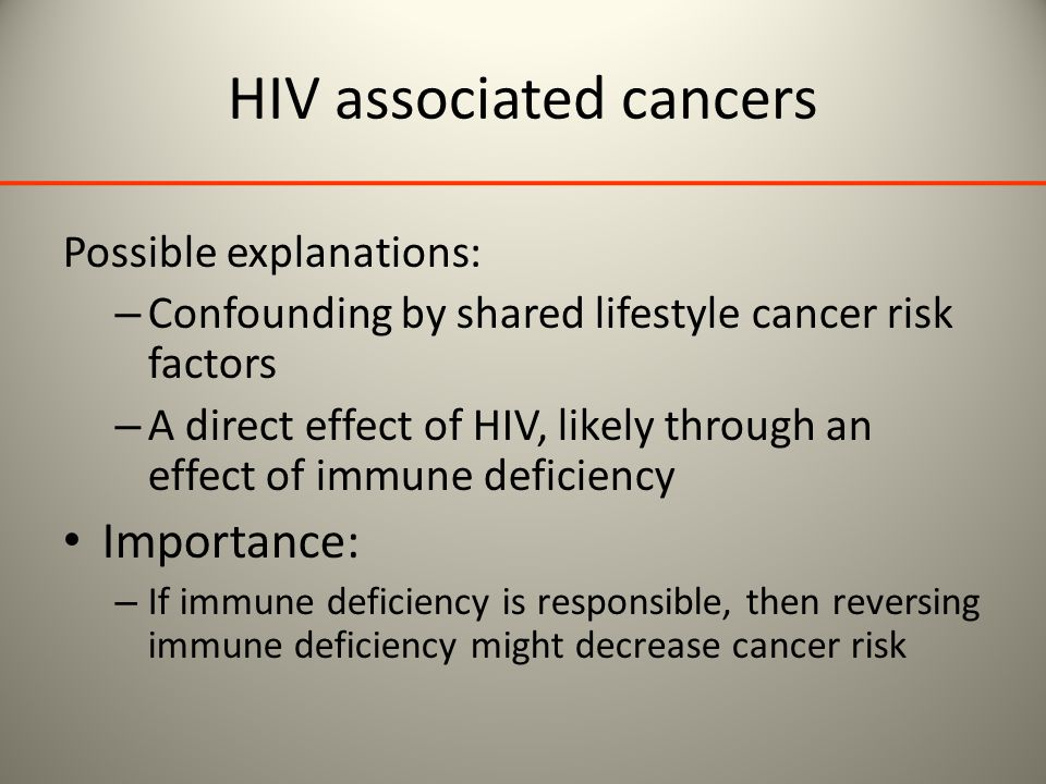 HIV associated cancers Possible explanations: – Confounding by shared lifestyle cancer risk factors – A direct effect of HIV, likely through an effect