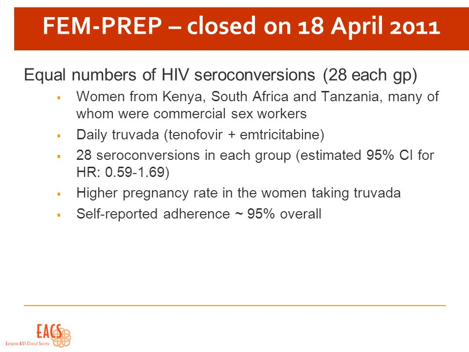 FEM-PREP – closed on 18 April 2011 Equal numbers of HIV seroconversions (28 each gp) Women from Kenya, South Africa and Tanzania, many of whom were co