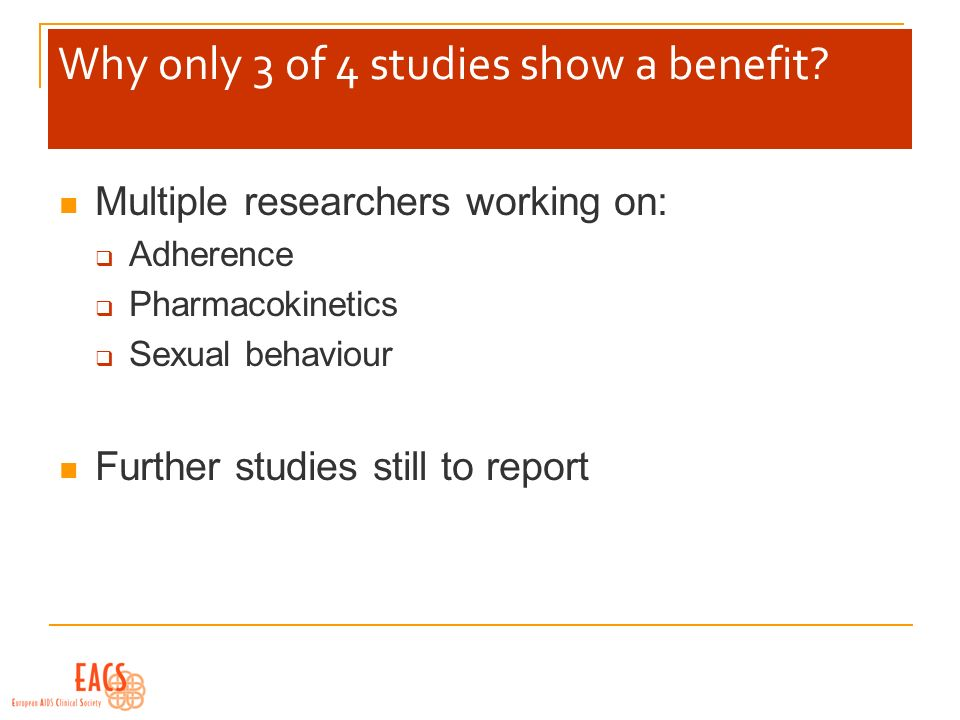 Why only 3 of 4 studies show a benefit? Multiple researchers working on: Adherence Pharmacokinetics Sexual behaviour Further studies still to report