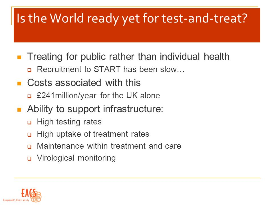 Is the World ready yet for test-and-treat? Treating for public rather than individual health Recruitment to START has been slow… Costs associated with