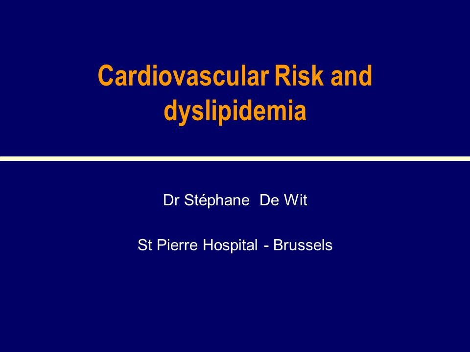 Cardiovascular Risk and dyslipidemia Dr Stéphane De Wit St Pierre Hospital - Brussels