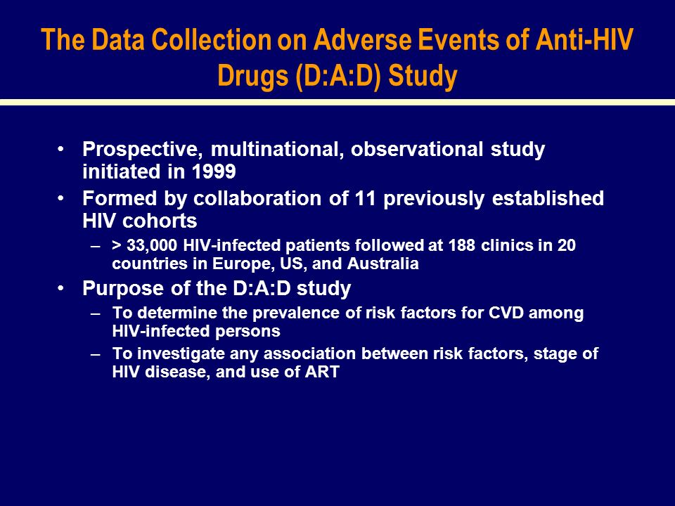 The Data Collection on Adverse Events of Anti-HIV Drugs (D:A:D) Study Prospective, multinational, observational study initiated in 1999 Formed by collaboration of 11 previously established HIV cohorts –> 33,000 HIV-infected patients followed at 188 clinics in 20 countries in Europe, US, and Australia Purpose of the D:A:D study –To determine the prevalence of risk factors for CVD among HIV-infected persons –To investigate any association between risk factors, stage of HIV disease, and use of ART